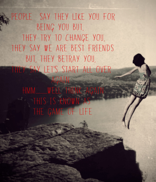 PEOPLE  SAY THEY LIKE YOU FOR        BEING YOU BUT,    THEY TRY TO CHANGE YOU, THEY SAY WE ARE BEST FRIENDS