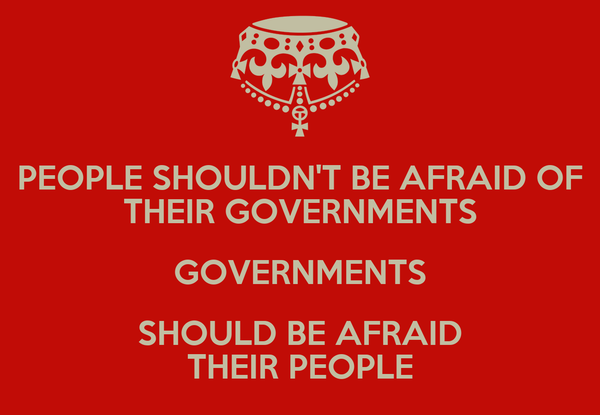 PEOPLE SHOULDN'T BE AFRAID OF THEIR GOVERNMENTS GOVERNMENTS SHOULD BE AFRAID THEIR PEOPLE