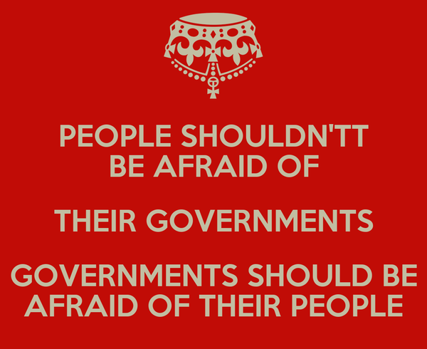 PEOPLE SHOULDN'TT BE AFRAID OF THEIR GOVERNMENTS GOVERNMENTS SHOULD BE AFRAID OF THEIR PEOPLE