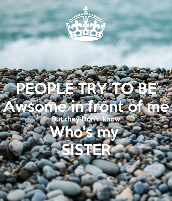 PEOPLE TRY TO BE Awsome in front of me  But they Don't  know  Who's my  SISTER
