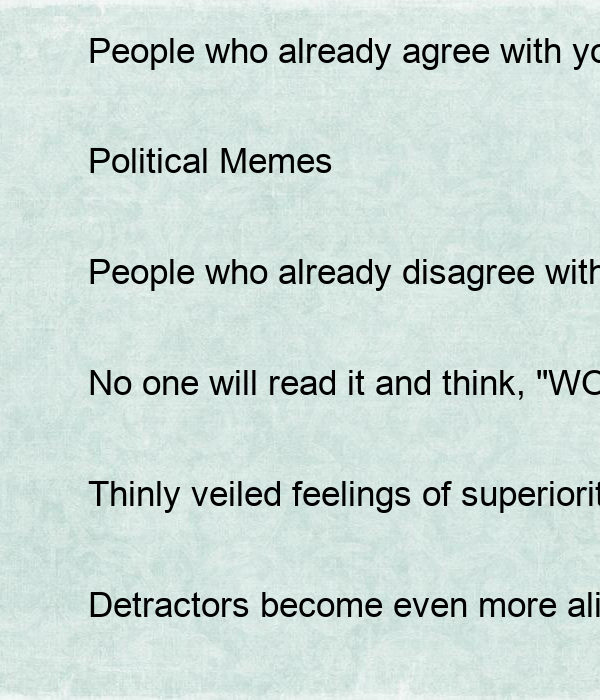 """People who already agree with you will still agree with you.  Political Memes  People who already disagree with you will still disagree with you.  No one will read it and think, """"WOW! I"""