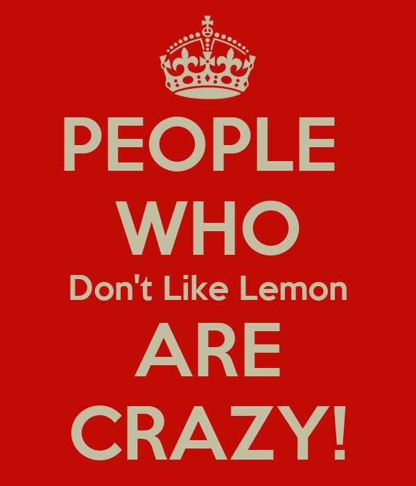 PEOPLE  WHO Don't Like Lemon ARE CRAZY!