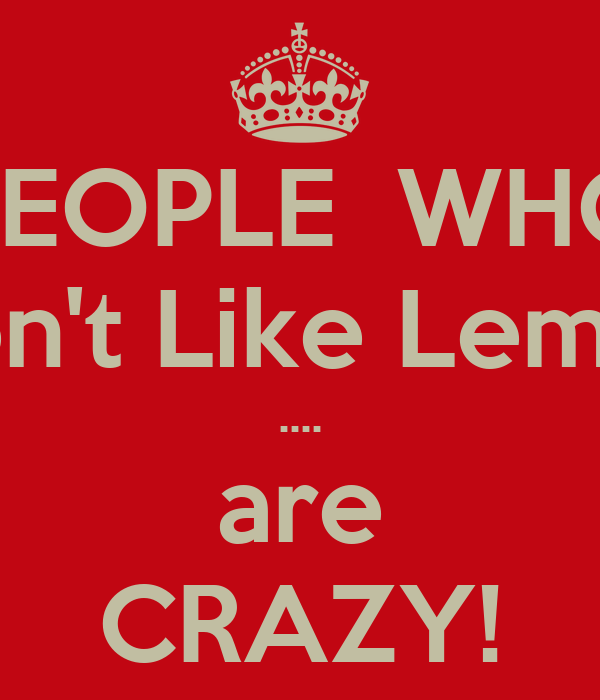 PEOPLE  WHO Don't Like Lemon .... are CRAZY!