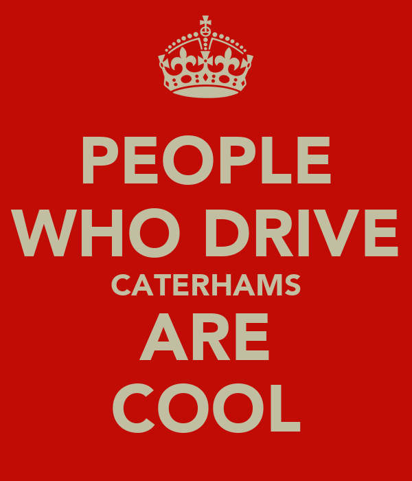 PEOPLE WHO DRIVE CATERHAMS ARE COOL