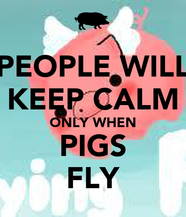 PEOPLE WILL KEEP CALM ONLY WHEN PIGS FLY