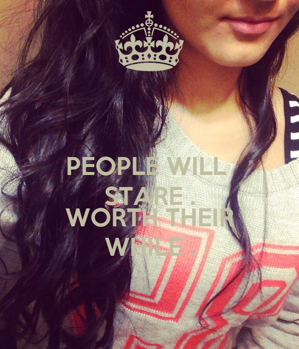 PEOPLE WILL  STARE . MAKE IT WORTH THEIR WHILE .