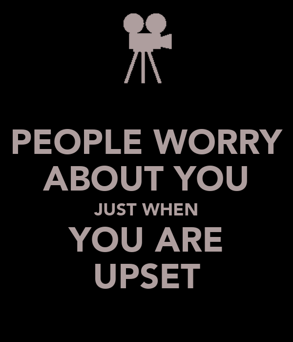 PEOPLE WORRY ABOUT YOU JUST WHEN YOU ARE UPSET