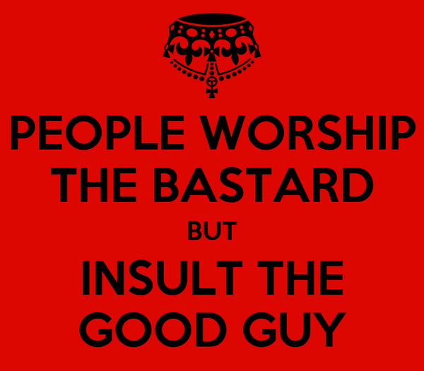 PEOPLE WORSHIP THE BASTARD BUT INSULT THE GOOD GUY