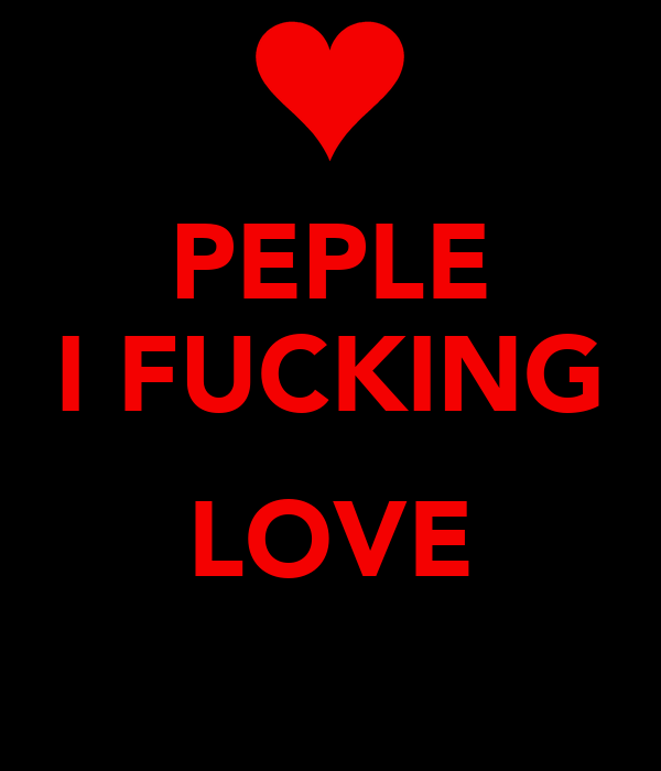 PEPLE I FUCKING  LOVE