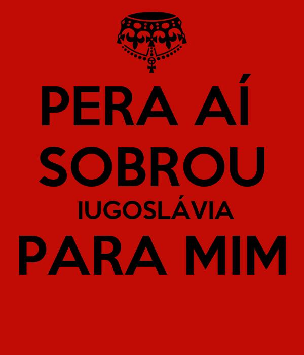 PERA AÍ  SOBROU  IUGOSLÁVIA PARA MIM