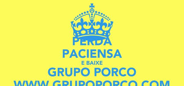 PERDA PACIENSA E BAIXE GRUPO PORCO WWW.GRUPOPORCO.COM