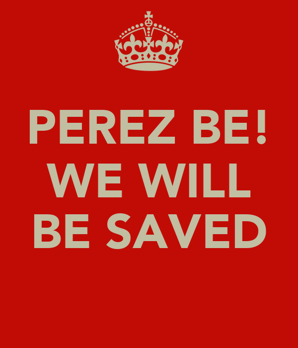 PEREZ BE! WE WILL  BE SAVED