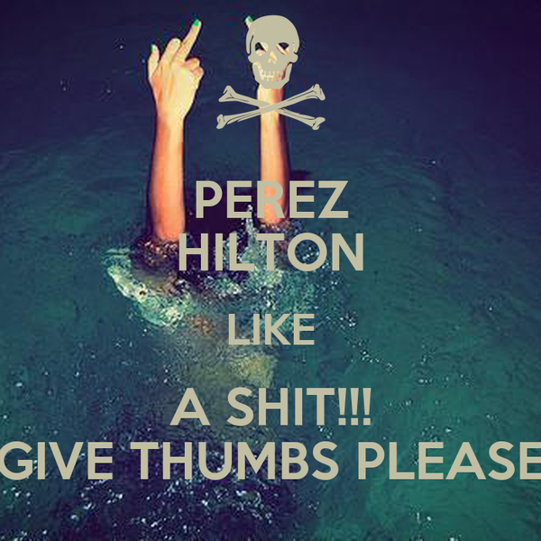 PEREZ HILTON LIKE A SHIT!!! GIVE THUMBS PLEASE