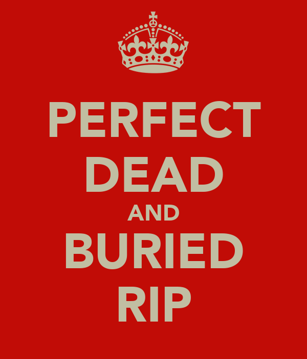 PERFECT DEAD AND BURIED RIP