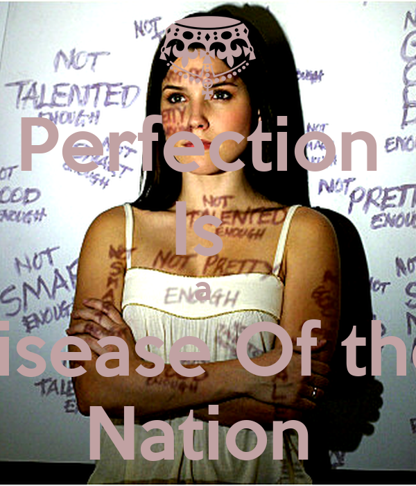 perfection is a disease of a Lyrics to 'pretty hurts' by beyonce knowles  perfection is the disease of a nation pretty hurts shine the light on whatever's worst tryna fix something.