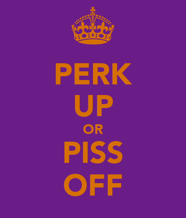 PERK UP OR PISS OFF