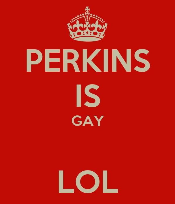 PERKINS IS GAY  LOL