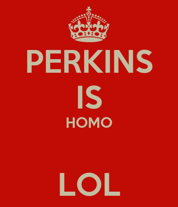 PERKINS IS HOMO  LOL