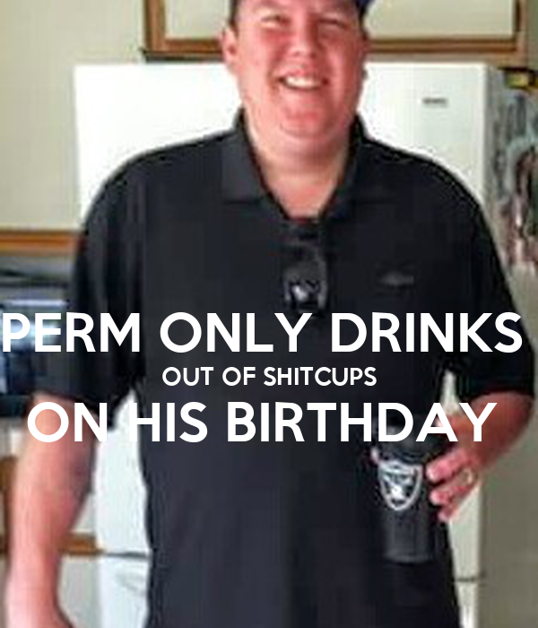 PERM ONLY DRINKS  OUT OF SHITCUPS ON HIS BIRTHDAY