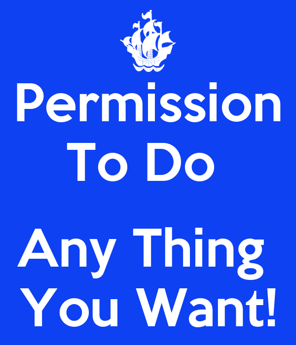 Permission To Do   Any Thing  You Want!