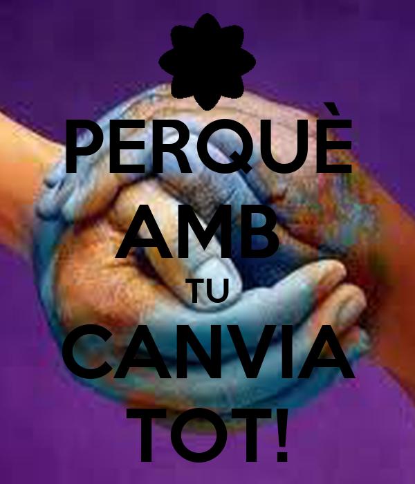 PERQUÈ AMB  TU CANVIA TOT!