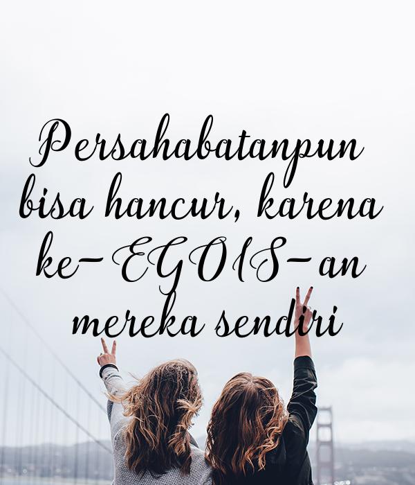 Persahabatanpun  bisa hancur, karena  ke-EGOIS-an  mereka sendiri
