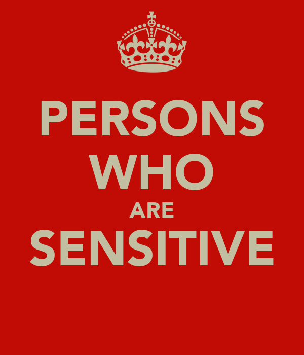 PERSONS WHO ARE SENSITIVE