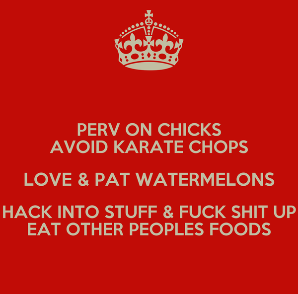 PERV ON CHICKS AVOID KARATE CHOPS LOVE & PAT WATERMELONS HACK INTO STUFF & FUCK SHIT UP EAT OTHER PEOPLES FOODS