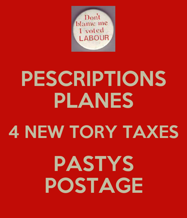 PESCRIPTIONS PLANES 4 NEW TORY TAXES PASTYS POSTAGE