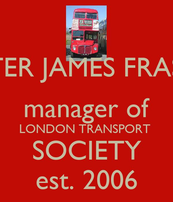 PETER JAMES FRASER manager of LONDON TRANSPORT  SOCIETY est. 2006
