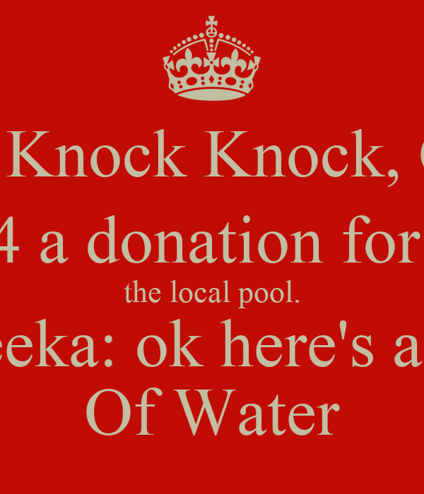 Peter: Knock Knock, Came  4 a donation for  the local pool. Amreeka: ok here's a glass Of Water