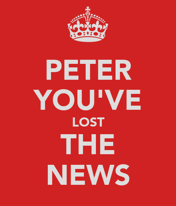 PETER YOU'VE LOST THE NEWS
