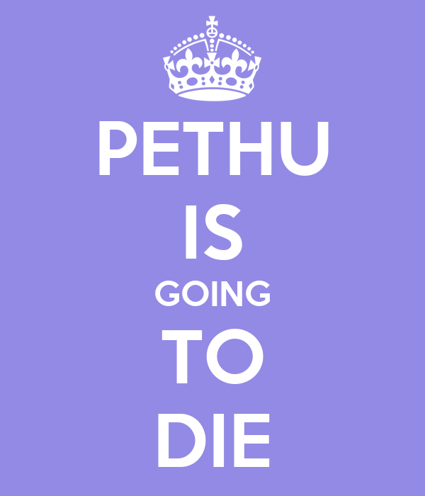 PETHU IS GOING TO DIE