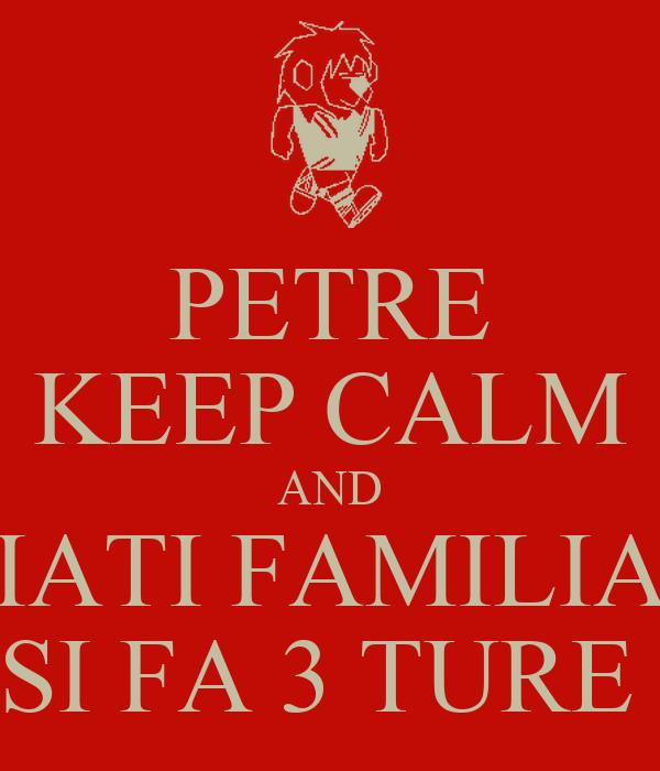 PETRE KEEP CALM AND IATI FAMILIA SI FA 3 TURE