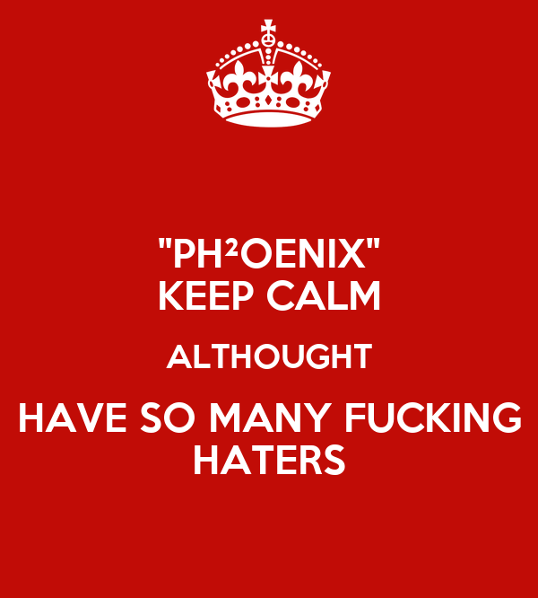 """PH²OENIX"" KEEP CALM ALTHOUGHT HAVE SO MANY FUCKING HATERS"