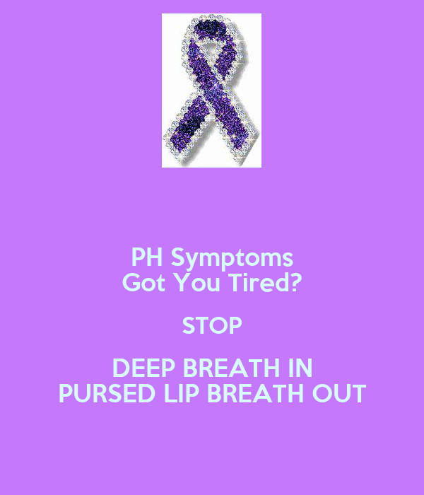 PH Symptoms Got You Tired? STOP DEEP BREATH IN PURSED LIP BREATH OUT
