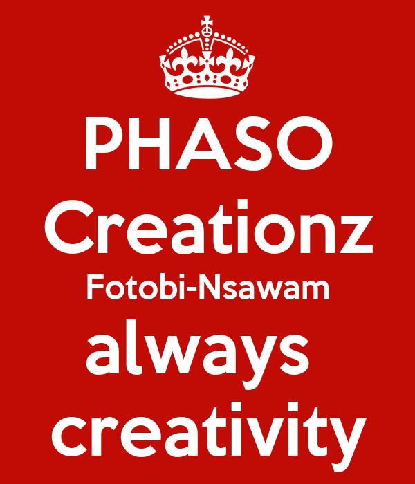 PHASO Creationz Fotobi-Nsawam always  creativity