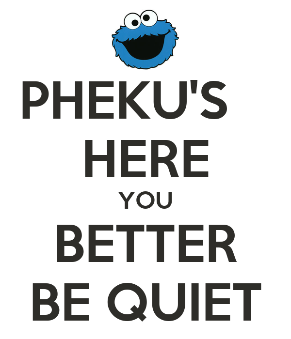 PHEKU'S    HERE YOU BETTER BE QUIET