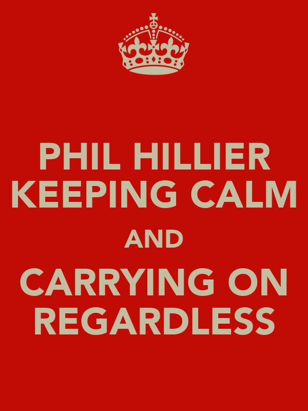 PHIL HILLIER KEEPING CALM AND CARRYING ON REGARDLESS
