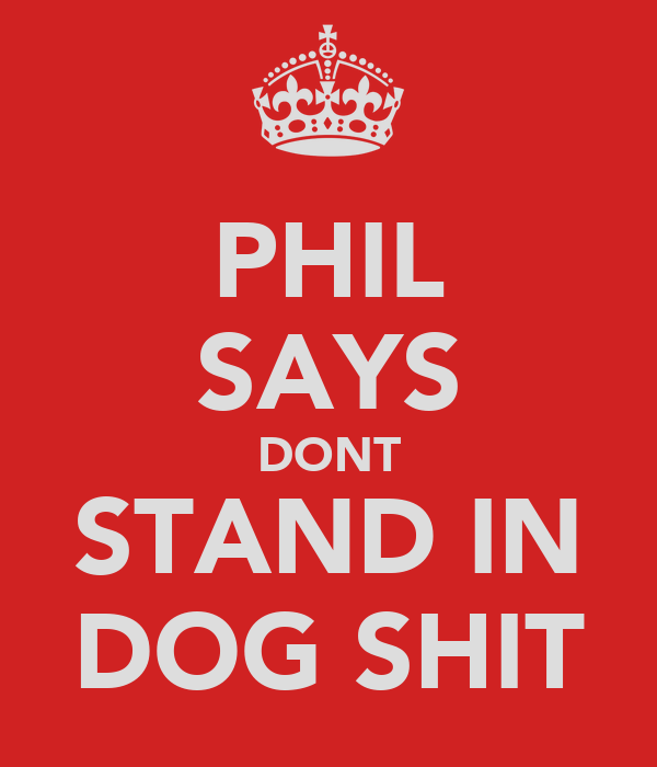 PHIL SAYS DONT STAND IN DOG SHIT