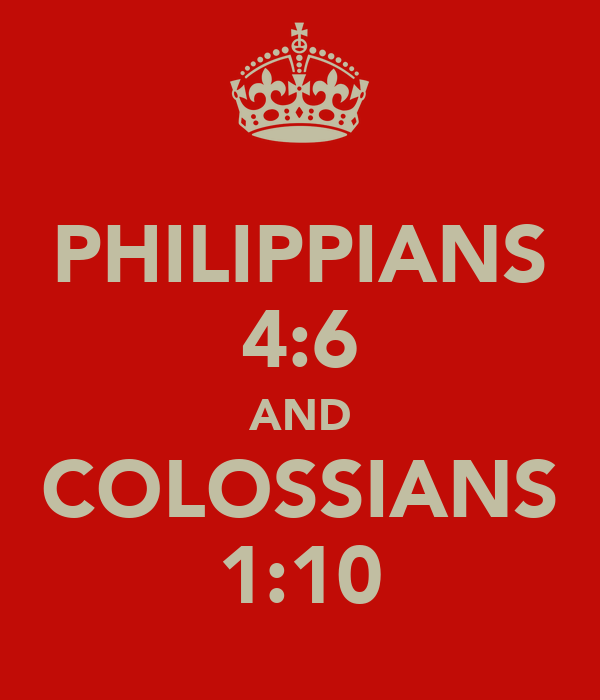 PHILIPPIANS 4:6 AND COLOSSIANS 1:10