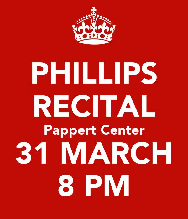 PHILLIPS RECITAL Pappert Center 31 MARCH 8 PM