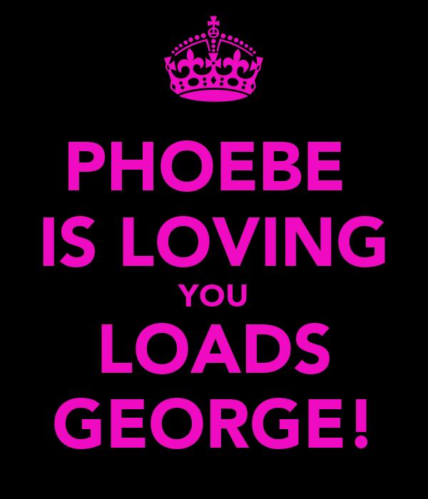 PHOEBE  IS LOVING YOU LOADS GEORGE!