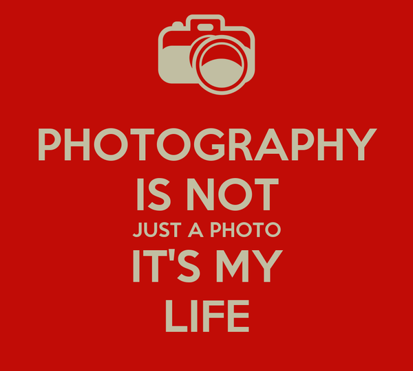 PHOTOGRAPHY IS NOT JUST A PHOTO IT'S MY LIFE