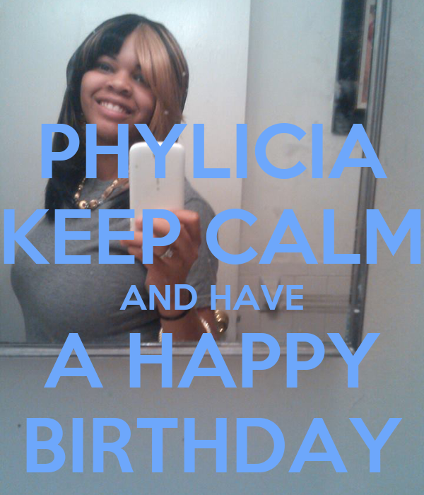 PHYLICIA KEEP CALM AND HAVE A HAPPY BIRTHDAY