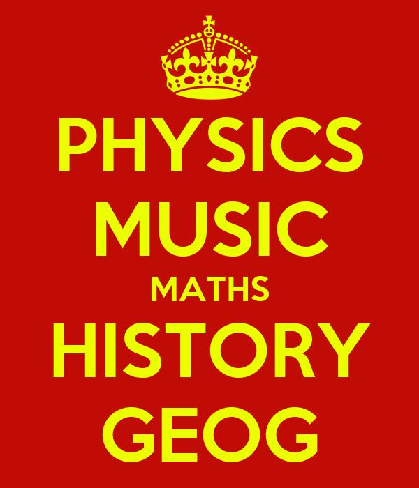 PHYSICS MUSIC MATHS HISTORY GEOG