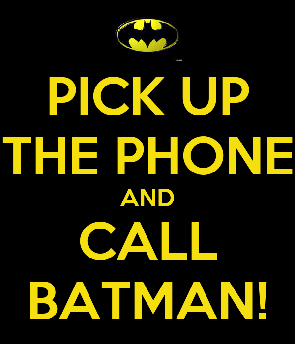 PICK UP THE PHONE AND CALL BATMAN!