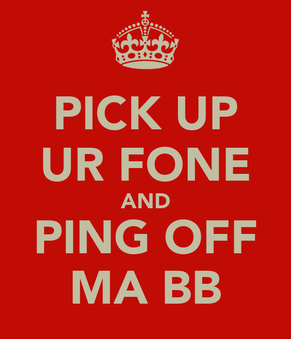 PICK UP UR FONE AND PING OFF MA BB