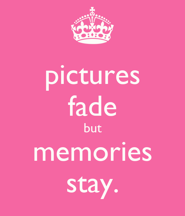 pictures fade but memories stay.