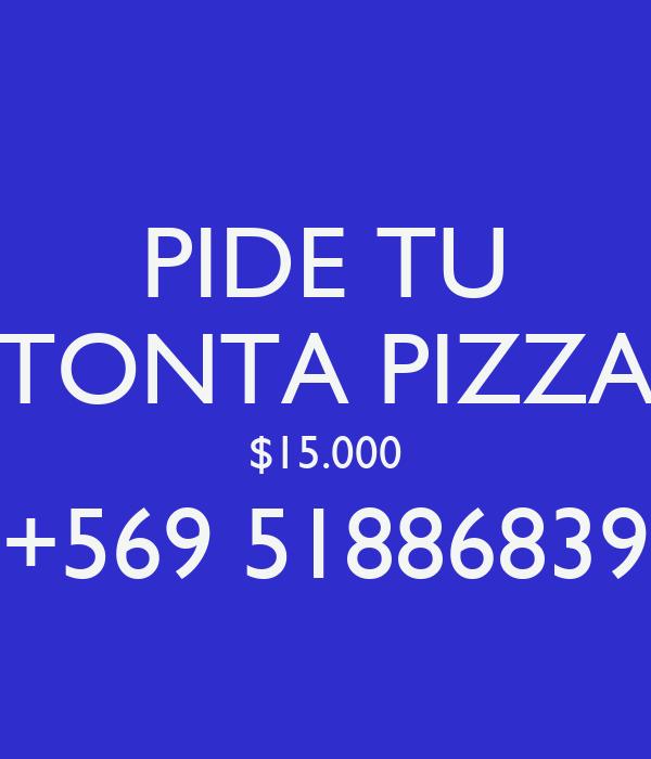 PIDE TU TONTA PIZZA $15.000 +569 51886839